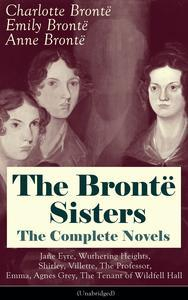 Libro THE BRONTË SISTERS - THE COMPLETE NOVELS: JANE EYRE, WUTHERING HEIGHTS, SHIRLEY, VILLETTE, THE PROFESSOR, EMMA, AGNES GREY, THE TENANT OF WILDFELL HALL(UNABRIDGED): THE BELOVED CLASSICS OF ENGLISH VICTORIAN LITERATURE