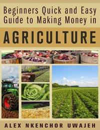Libro BEGINNERS QUICK AND EASY GUIDE TO MAKING MONEY IN AGRICULTURE