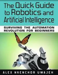 Libro THE QUICK GUIDE TO ROBOTICS AND ARTIFICIAL INTELLIGENCE: SURVIVING THE AUTOMATION REVOLUTION FOR BEGINNERS