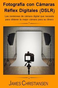 Libro FOTOGRAFÍA RÉFLEX DIGITAL (DSLR): LOS ANÁLISIS DE CÁMARAS DIGITALES QUE NECESITAS PARA OBTENER LA MEJOR CÁMARA POR TU DINERO