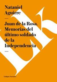 Libro JUAN DE LA ROSA. MEMORIAS DEL ÚLTIMO SOLDADO DE LA INDEPENDENCIA