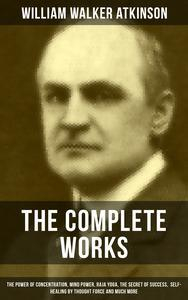 Libro THE COMPLETE WORKS OF WILLIAM WALKER ATKINSON: THE POWER OF CONCENTRATION, MIND POWER, RAJA YOGA, THE SECRET OF SUCCESS, SELF-HEALING BY THOUGHT FORCE AND MUCH MORE