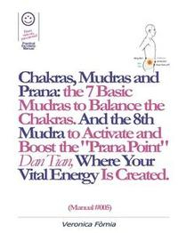 """Libro CHAKRAS, MUDRAS AND PRANA: THE 7 BASIC MUDRAS TO BALANCE THE CHAKRAS. AND THE 8TH MUDRA -ESOTERIC AND POWERFUL- TO ACTIVATE AND BOOST THE """"PRANA POINT"""" DAN TIAN, WHERE YOUR VITAL ENERGY IS CREATED. (MANUAL #005)"""