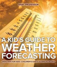 Libro A KID'S GUIDE TO WEATHER FORECASTING - WEATHER FOR KIDS | CHILDREN'S EARTH SCIENCES BOOKS