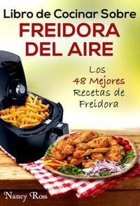 Libro LIBRO DE COCINAR SOBRE FREIDORA DEL AIRE: LOS 48 MEJORES RECETAS DE FREIDORA