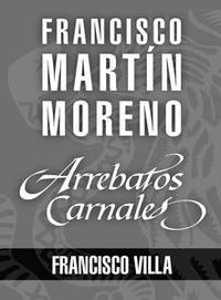 Libro ARREBATOS CARNALES. FRANCISCO VILLA