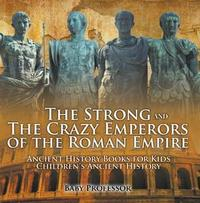 Libro THE STRONG AND THE CRAZY EMPERORS OF THE ROMAN EMPIRE - ANCIENT HISTORY BOOKS FOR KIDS | CHILDREN'S ANCIENT HISTORY