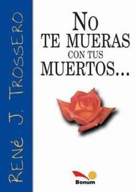 Libro NO TE MUERAS CON TUS MUERTOS ...