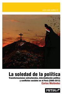 Libro LA SOLEDAD DE LA POLÍTICA. TRANSFORMACIONES ESTRUCTURALES, INTERMEDIACIÓN POLÍTICA Y CONFLICTOS SOCIALES EN EL PERÚ, 2000-2012