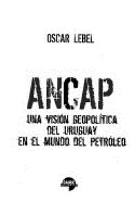 Libro ANCAP: UNA VISIÓN GEOPOLÍTICA DEL URUGUAY EN EL MUNDO DEL PETRÓLEO