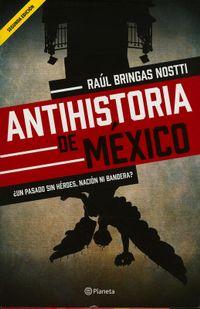 Libro ANTIHISTORIA DE MÉXICO ¿UN PASADO SIN HÉROES, NACIÓN NI BANDERA?