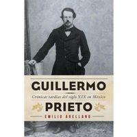 Libro GUILLERMO PRIETO: CRÓNICAS TARDÍAS DEL SIGLO XIX EN MÉXICO