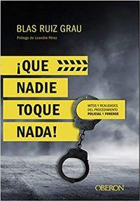 Libro ¡QUE NADIE TOQUE NADA!: MITOS Y REALIDADES DEL PROCEDIMIENTO POLICIAL Y FORENSE