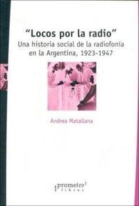 Libro LOCOS POR LA RADIO: UNA HISTORIA SOCIAL DE LA RADIOFONÍA EN LA ARGENTINA, 1923-1947