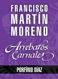 Libro ARREBATOS CARNALES. PORFIRIO DÍAZ