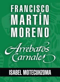 Libro ARREBATOS CARNALES. ISABEL MOTECUHZOMA, TECUICHPO