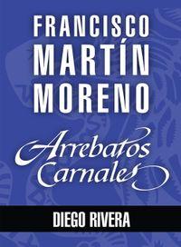 Libro ARREBATOS CARNALES. DIEGO RIVERA
