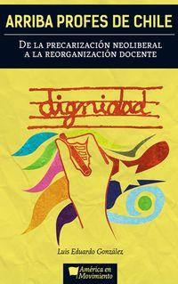 Libro ARRIBA PROFES DE CHILE: DE LA PRECARIZACIÓN NEOLIBERAL A LA REORGANIZACIÓN DOCENTE.