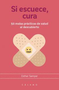 Libro SI ESCUECE, CURA : 50 MALAS PRÁCTICAS DE SALUD AL DESCUBIERTO