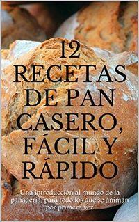 Libro 12 RECETAS DE PAN CASERO, FÁCIL Y RÁPIDO