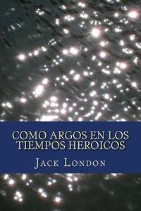Libro COMO ARGOS EN LOS HEROICOS TIEMPOS
